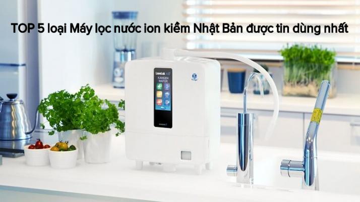 TOP 5 loại Máy lọc nước ion kiềm Nhật Bản được tin dùng nhất