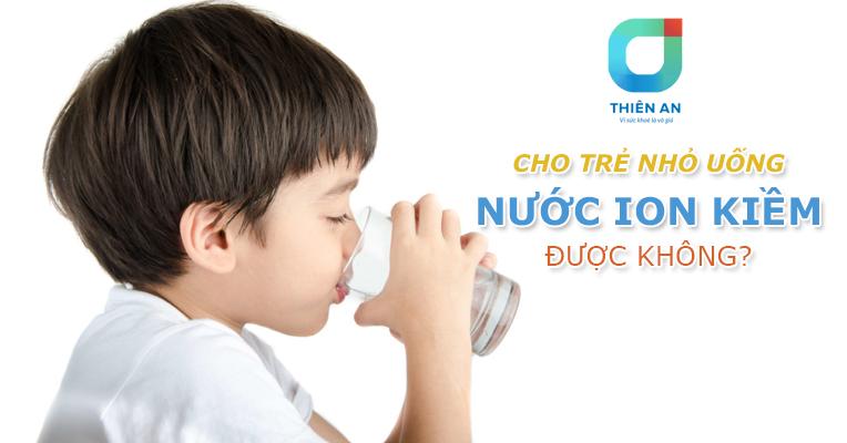 Cho trẻ nhỏ uống nước ion kiềm được không - 4